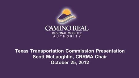 Texas Transportation Commission Presentation Scott McLaughlin, CRRMA Chair October 25, 2012.