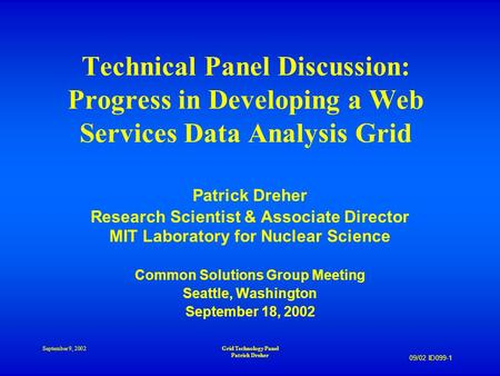 09/02 ID099-1 September 9, 2002Grid Technology Panel Patrick Dreher Technical Panel Discussion: Progress in Developing a Web Services Data Analysis Grid.