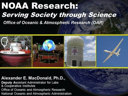 Office of Oceanic & Atmospheric Research (OAR) Alexander E. MacDonald, Ph.D., Deputy Assistant Administrator for Labs & Cooperative Institutes Office of.