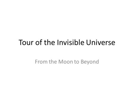 Tour of the Invisible Universe From the Moon to Beyond.