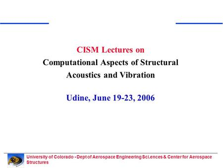 University of Colorado - Dept of Aerospace Engineering Sci.ences & Center for Aerospace Structures CISM Lectures on Computational Aspects of Structural.