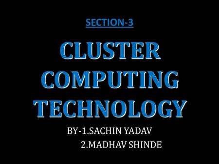 CLUSTER COMPUTING TECHNOLOGY BY-1.SACHIN YADAV 2.MADHAV SHINDE SECTION-3.