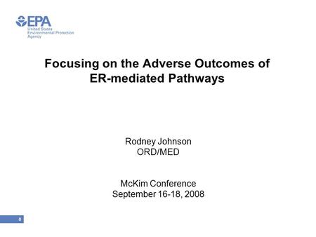 0 Focusing on the Adverse Outcomes of ER-mediated Pathways Rodney Johnson ORD/MED McKim Conference September 16-18, 2008.