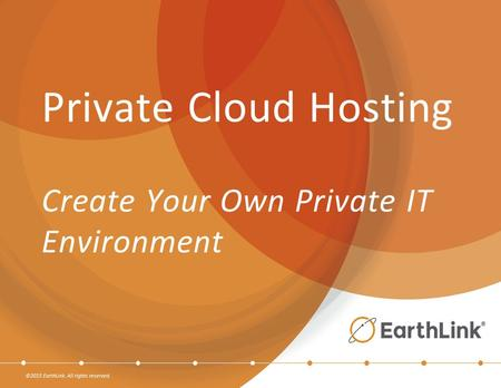 ©2015 EarthLink. All rights reserved. Private Cloud Hosting Create Your Own Private IT Environment.