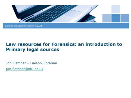 Law resources for Forensics: an introduction to Primary legal sources Jon Fletcher – Liaison Librarian