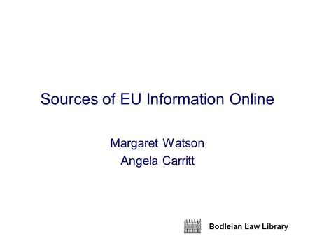 Bodleian Law Library Sources of EU Information Online Margaret Watson Angela Carritt.