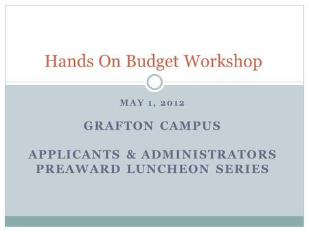 MAY 1, 2012 GRAFTON CAMPUS APPLICANTS & ADMINISTRATORS PREAWARD LUNCHEON SERIES Hands On Budget Workshop.