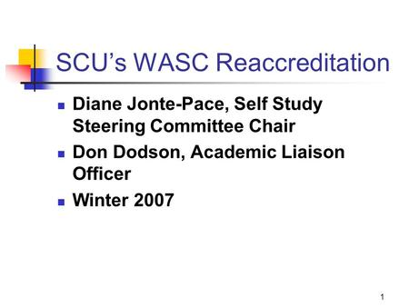 1 SCU's WASC Reaccreditation Diane Jonte-Pace, Self Study Steering Committee Chair Don Dodson, Academic Liaison Officer Winter 2007.