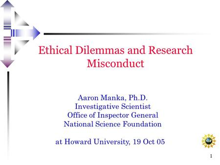 1 Ethical Dilemmas and Research Misconduct Aaron Manka, Ph.D. Investigative Scientist Office of Inspector General National Science Foundation at Howard.