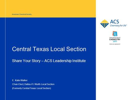 American Chemical Society Central Texas Local Section Share Your Story – ACS Leadership Institute E. Katie Walker Chair-Elect, Dallas-Ft. Worth Local Section.