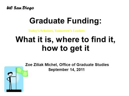 Graduate Funding: What it is, where to find it, how to get it Zoe Ziliak Michel, Office of Graduate Studies September 14, 2011 UC San Diego Today's Scholars,