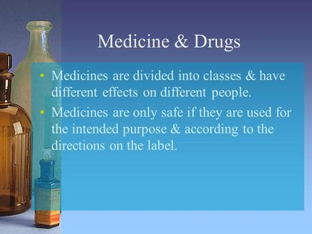 Medicine & Drugs Medicines are divided into classes & have different effects on different people. Medicines are only safe if they are used for the intended.