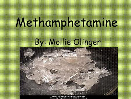 Methamphetamine By: Mollie Olinger. What is Methamphetamine? A synthetic drug with more rapid and lasting effects than amphetamine, used illegally as.