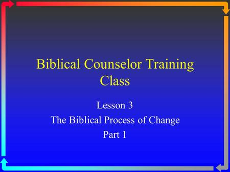Biblical Counselor Training Class Lesson 3 The Biblical Process of Change Part 1.