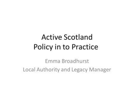 Active Scotland Policy in to Practice Emma Broadhurst Local Authority and Legacy Manager.
