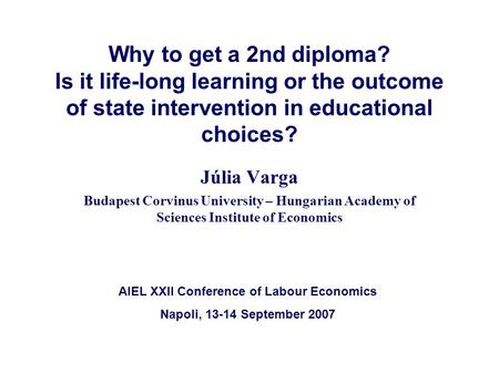 Why to get a 2nd diploma? Is it life-long learning or the outcome of state intervention in educational choices? Júlia Varga Budapest Corvinus University.