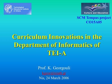 Curriculum Innovations in the Department of Informatics of TEI-A Prof. K. Georgouli Nis, 24 March 2006 SCM Tempus project CO15A05.