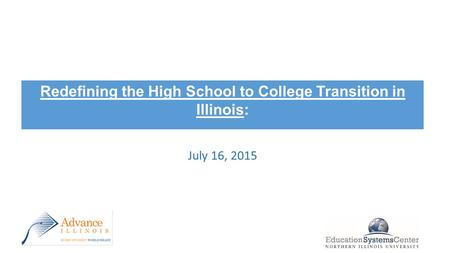 Redefining the High School to College Transition in Illinois: Framework and Recommendations July 16, 2015.