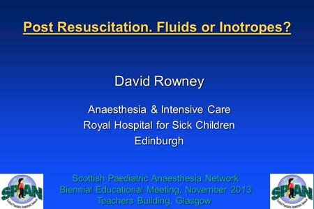 Post Resuscitation. Fluids or Inotropes? David Rowney Anaesthesia & Intensive Care Royal Hospital for Sick Children Edinburgh Scottish Paediatric Anaesthesia.