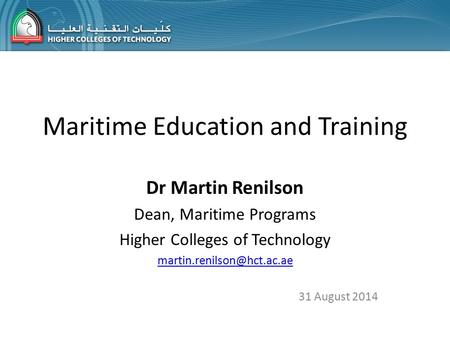 Maritime Education and Training Dr Martin Renilson Dean, Maritime Programs Higher Colleges of Technology 31 August 2014.