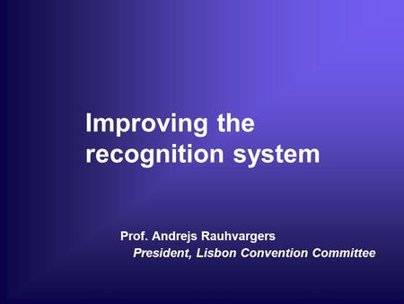 Improving the recognition system Prof. Andrejs Rauhvargers President, Lisbon Convention Committee.