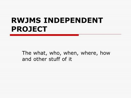 RWJMS INDEPENDENT PROJECT The what, who, when, where, how and other stuff of it.