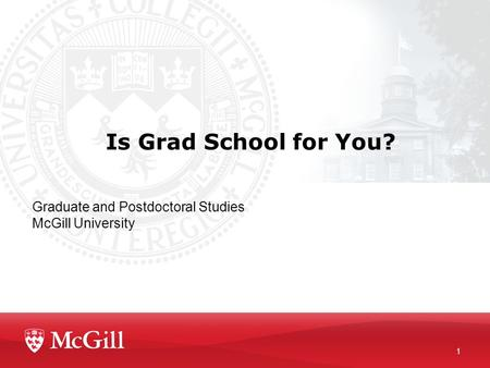 Is Grad School for You? Graduate and Postdoctoral Studies McGill University 1.