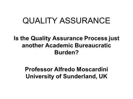 QUALITY ASSURANCE Is the Quality Assurance Process just another Academic Bureaucratic Burden? Professor Alfredo Moscardini University of Sunderland, UK.