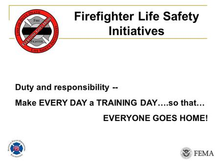 Duty and responsibility -- Make EVERY DAY a TRAINING DAY….so that… EVERYONE GOES HOME! Firefighter Life Safety Initiatives.