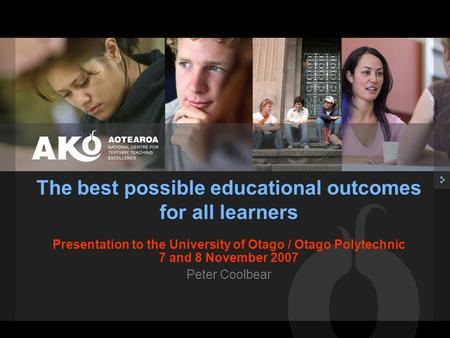 Presentation to the University of Otago / Otago Polytechnic 7 and 8 November 2007 Peter Coolbear The best possible educational outcomes for all learners.
