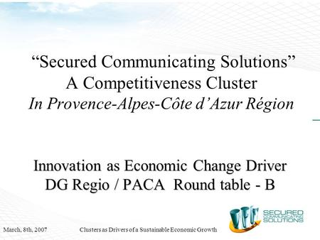 "March, 8th, 2007Clusters as Drivers of a Sustainable Economic Growth ""Secured Communicating Solutions"" A Competitiveness Cluster In Provence-Alpes-Côte."