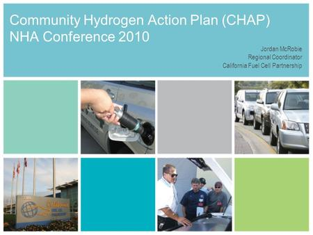 Community Hydrogen Action Plan (CHAP) NHA Conference 2010 Jordan McRobie Regional Coordinator California Fuel Cell Partnership.