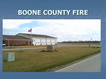 BOONE COUNTY FIRE. CHIEF BRIAN COPE BRIAN COPE Volunteer firefighter Dispatch 1. Tone drops 2. Get to your vehicle 1 to 2 minutes 3. Has to drive to.