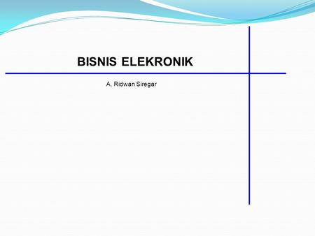 BISNIS ELEKRONIK A. Ridwan Siregar. APAKAH E-BUSINESS? E-business (electronic business) is the conducting of business on the Internet, not only buying.