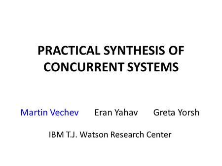 PRACTICAL SYNTHESIS OF CONCURRENT SYSTEMS Martin Vechev Eran Yahav Greta Yorsh IBM T.J. Watson Research Center.