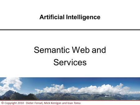 1 © Copyright 2010 Dieter Fensel, Mick Kerrigan and Ioan Toma Artificial Intelligence Semantic Web and Services.