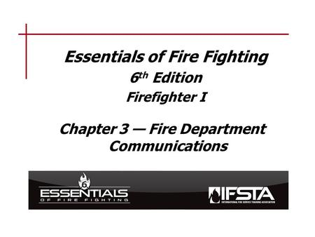 Essentials of Fire Fighting 6 th Edition Firefighter I Chapter 3 — Fire Department Communications.