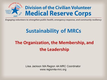 Sustainability of MRCs The Organization, the Membership, and the Leadership Liisa Jackson MA Region 4A MRC Coordinator www.region4a-mrc.org.