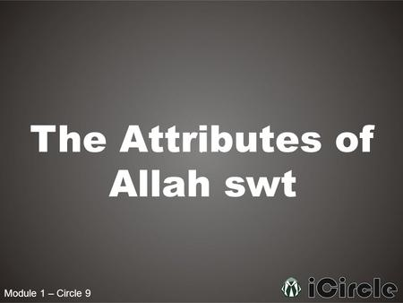 "Module 1 – Circle 9 The Attributes of Allah swt. Module 1 – Circle 9 How is Allah swt best described? Allah swt says in the Quran: Say, ""He is God, [who."