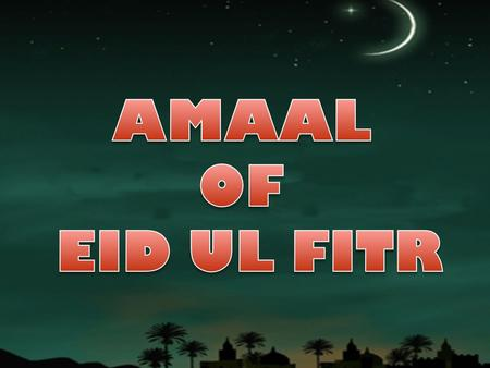 AMAAL ON THE NIGHT OF EID UL FITR The first night of Shawwal is among the sacred nights, and several Hadith have been reported explaining acts of worship.