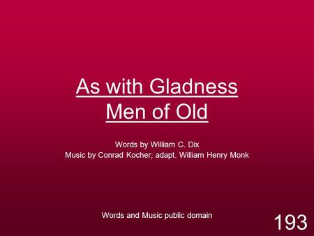 As with Gladness Men of Old Words by William C. Dix Music by Conrad Kocher; adapt. William Henry Monk Words and Music public domain 193.