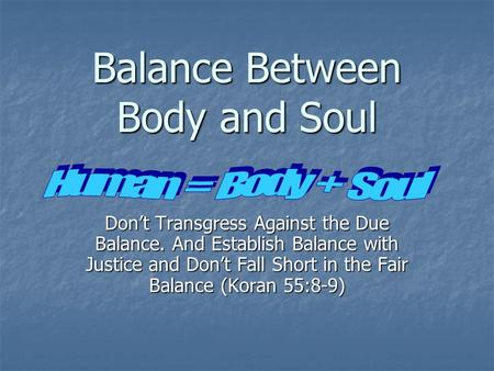 Balance Between Body and Soul Don't Transgress Against the Due Balance. And Establish Balance with Justice and Don't Fall Short in the Fair Balance (Koran.