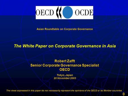 0 Asian Roundtable on Corporate Governance Robert Zafft Senior Corporate Governance Specialist OECD The White Paper on Corporate Governance in Asia Tokyo,