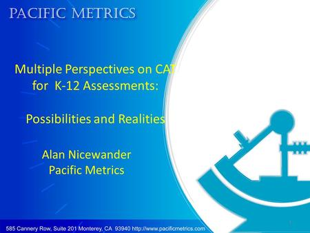 Multiple Perspectives on CAT for K-12 Assessments: Possibilities and Realities Alan Nicewander Pacific Metrics 1.