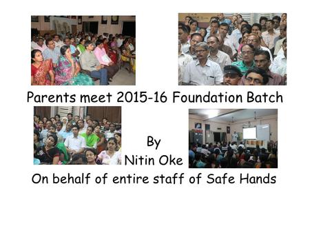 Parents meet 2015-16 Foundation Batch By Nitin Oke On behalf of entire staff of Safe Hands.