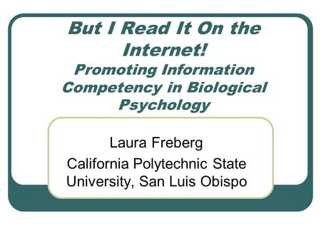 But I Read It On the Internet! Promoting Information Competency in Biological Psychology Laura Freberg California Polytechnic State University, San Luis.