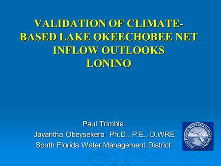 VALIDATION OF CLIMATE- BASED LAKE OKEECHOBEE NET INFLOW OUTLOOKS LONINO Paul Trimble Jayantha Obeysekera Ph.D., P.E., D.WRE Jayantha Obeysekera Ph.D.,