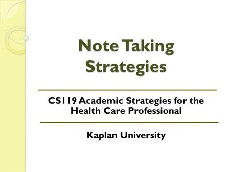 Note Taking Strategies CS119 Academic Strategies for the Health Care Professional Kaplan University.