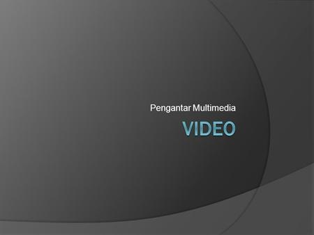 Pengantar Multimedia.  Definition: Video is an electronic medium for the recording, copying, playback, broadcasting, and display of moving visual media.