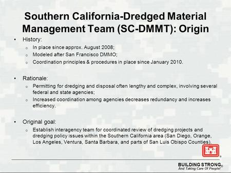 BUILDING STRONG ® And Taking Care Of People! Southern California-Dredged Material Management Team (SC-DMMT): Origin History: o In place since approx. August.